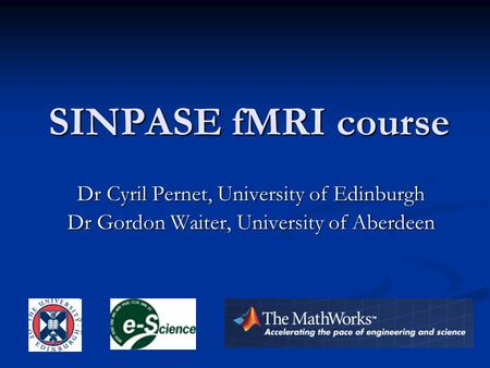 SINPASE fMRI course Dr Cyril Pernet, University of Edinburgh Dr Gordon Waiter, University of Aberdeen.