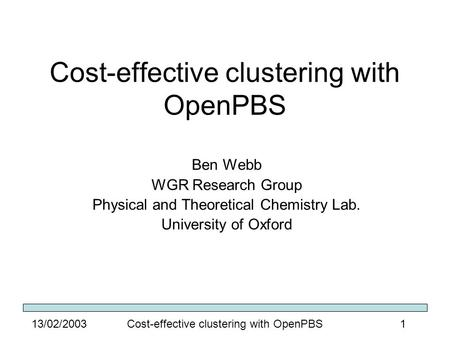 Cost-effective clustering with OpenPBS113/02/2003 Cost-effective clustering with OpenPBS Ben Webb WGR Research Group Physical and Theoretical Chemistry.