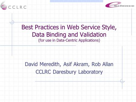 Best Practices in Web Service Style, Data Binding and Validation (for use in Data-Centric Applications) David Meredith, Asif Akram, Rob Allan CCLRC Daresbury.