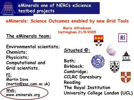 Bath; Birkbeck; Cambridge; CCLRC Daresbury Reading The Royal Institution University College London (UCL) eMinerals one of NERCs eScience testbed.