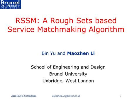 AHM2006, RSSM: A Rough Sets based Service Matchmaking Algorithm Bin Yu and Maozhen Li School of Engineering and Design.