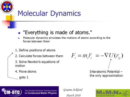 Graeme Ackland March 2010 Molecular Dynamics Everything is made of atoms. Molecular dynamics simulates the motions of atoms according to the forces between.