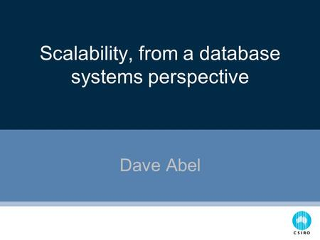 Scalability, from a database systems perspective Dave Abel.