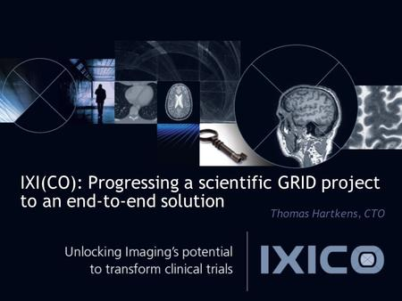 IXI(CO): Progressing a scientific GRID project to an end-to-end solution Thomas Hartkens, CTO.