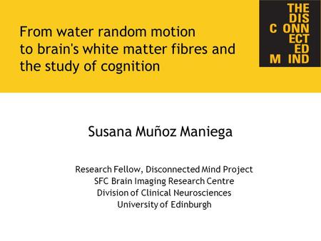 Susana Muñoz Maniega Research Fellow, Disconnected Mind Project SFC Brain Imaging Research Centre Division of Clinical Neurosciences University of Edinburgh.