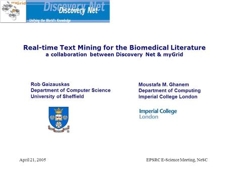 April 21, 2005EPSRC E-Science Meeting, NeSC Real-time Text Mining for the Biomedical Literature a collaboration between Discovery Net & myGrid Rob Gaizauskas.