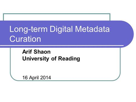 Long-term Digital Metadata Curation Arif Shaon University of Reading 16 April 2014.