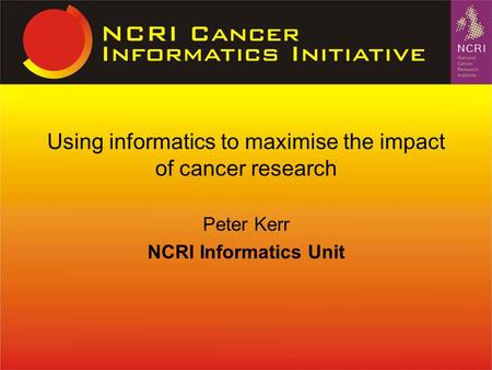 Peter Kerr NCRI Informatics Unit Using informatics to maximise the impact of cancer research.