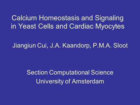 Calcium Homeostasis and Signaling in Yeast Cells and Cardiac Myocytes Jiangiun Cui, J.A. Kaandorp, P.M.A. Sloot Section Computational Science University.