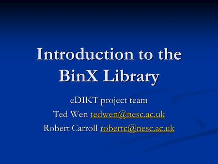 Introduction to the BinX Library eDIKT project team Ted Wen  Robert Carroll
