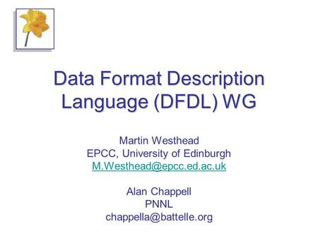 Data Format Description Language (DFDL) WG Martin Westhead EPCC, University of Edinburgh Alan Chappell PNNL