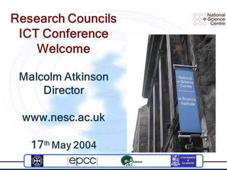 Research Councils ICT Conference Welcome Malcolm Atkinson Director www.nesc.ac.uk 17 th May 2004.