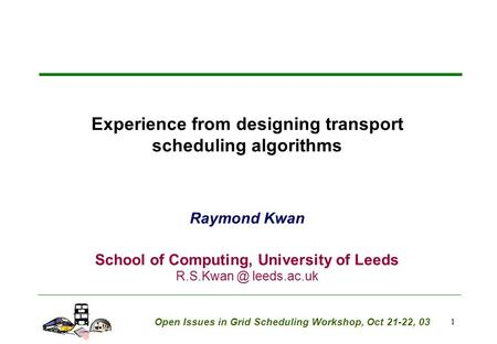 1 Experience from designing transport scheduling algorithms Raymond Kwan School of Computing, University of Leeds leeds.ac.uk Open Issues in.