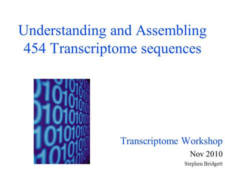 Understanding and Assembling 454 Transcriptome sequences Transcriptome Workshop Nov 2010 Stephen Bridgett.