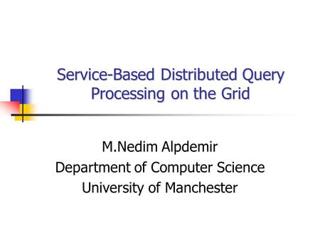 Service-Based Distributed Query Processing on the Grid M.Nedim Alpdemir Department of Computer Science University of Manchester.