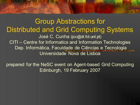 Group Abstractions for Distributed and Grid Computing Systems José C. Cunha CITI – Centre for Informatics and Information Technologies.