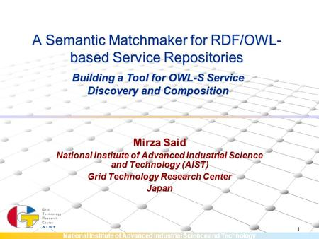 National Institute of Advanced Industrial Science and Technology 1 A Semantic Matchmaker for RDF/OWL- based Service Repositories Mirza Said National Institute.