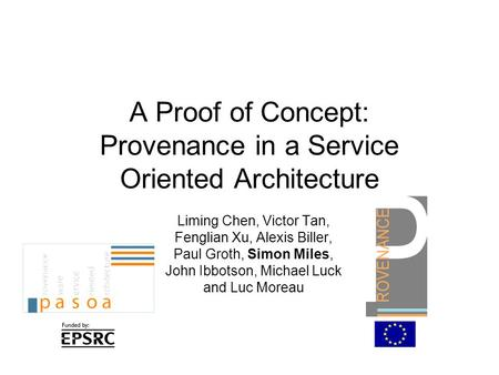 A Proof of Concept: Provenance in a Service Oriented Architecture Liming Chen, Victor Tan, Fenglian Xu, Alexis Biller, Paul Groth, Simon Miles, John Ibbotson,