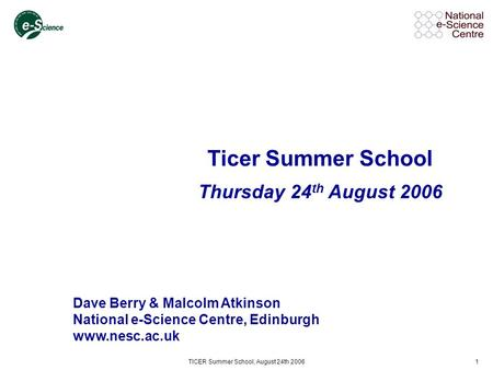 TICER Summer School, August 24th 20061 Ticer Summer School Thursday 24 th August 2006 Dave Berry & Malcolm Atkinson National e-Science Centre, Edinburgh.