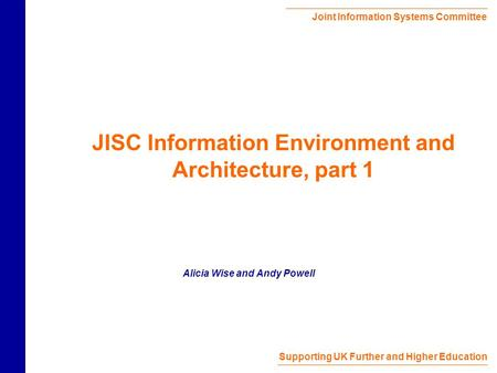 Joint Information Systems Committee Supporting UK Further and Higher Education JISC Information Environment and Architecture, part 1 Alicia Wise and Andy.