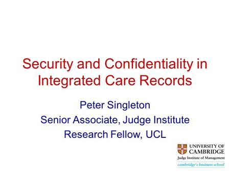 Security and Confidentiality in Integrated Care Records Peter Singleton Senior Associate, Judge Institute Research Fellow, UCL.
