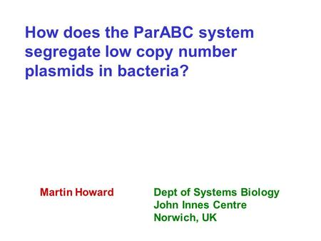 How does the ParABC system segregate low copy number plasmids in bacteria? Martin HowardDept of Systems Biology John Innes Centre Norwich, UK.