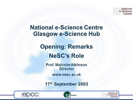 National e-Science Centre Glasgow e-Science Hub Opening: Remarks NeSCs Role Prof. Malcolm Atkinson Director www.nesc.ac.uk 17 th September 2003.