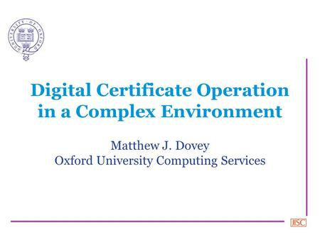 Digital Certificate Operation in a Complex Environment Matthew J. Dovey Oxford University Computing Services.