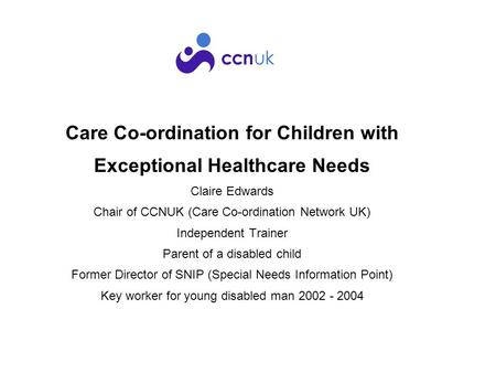 Care Co-ordination for Children with Exceptional Healthcare Needs Claire Edwards Chair of CCNUK (Care Co-ordination Network UK) Independent Trainer Parent.