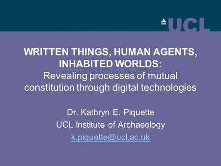 WRITTEN THINGS, HUMAN AGENTS, INHABITED WORLDS: Revealing processes of mutual constitution through digital technologies Dr. Kathryn E. Piquette UCL Institute.