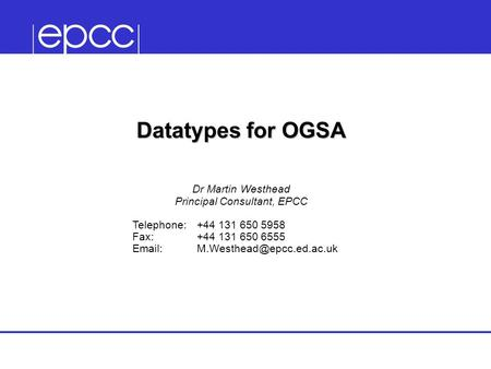 Datatypes for OGSA Dr Martin Westhead Principal Consultant, EPCC Telephone:+44 131 650 5958 Fax:+44 131 650 6555