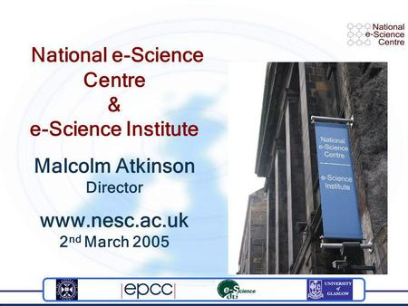 National e-Science Centre & e-Science Institute Malcolm Atkinson Director www.nesc.ac.uk 2 nd March 2005.