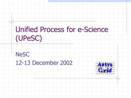 Unified Process for e-Science (UPeSC) NeSC 12-13 December 2002.