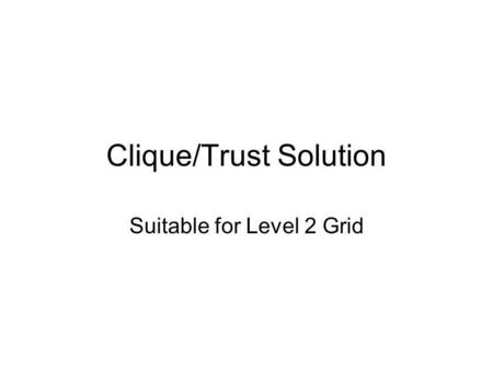 Clique/Trust Solution Suitable for Level 2 Grid. Trusted Host Database Remote database of IP addresses, port ranges etc. Accessible by firewall administrators.