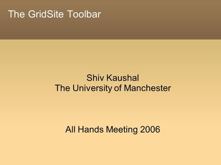 The GridSite Toolbar Shiv Kaushal The University of Manchester All Hands Meeting 2006.