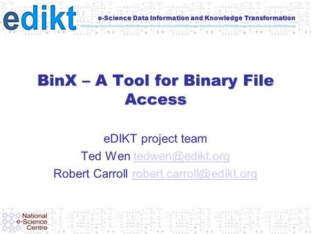 E-Science Data Information and Knowledge Transformation BinX – A Tool for Binary File Access eDIKT project team Ted Wen