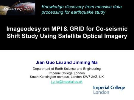 Imageodesy on MPI & GRID for Co-seismic Shift Study Using Satellite Optical Imagery Jian Guo Liu and Jinming Ma Department of Earth Science and Engineering.
