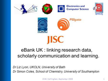 AHM, Nottingham, September 20041 eBank UK : linking research data, scholarly communication and learning. Dr Liz Lyon, UKOLN, University of Bath Dr Simon.