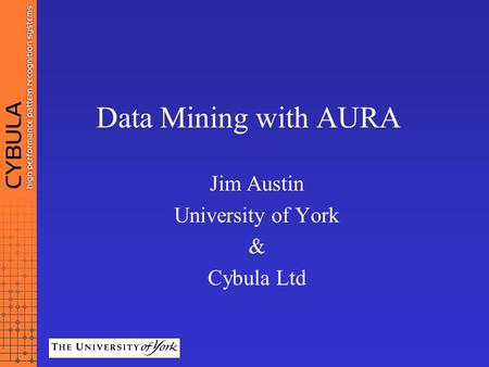 Data Mining with AURA Jim Austin University of York & Cybula Ltd.