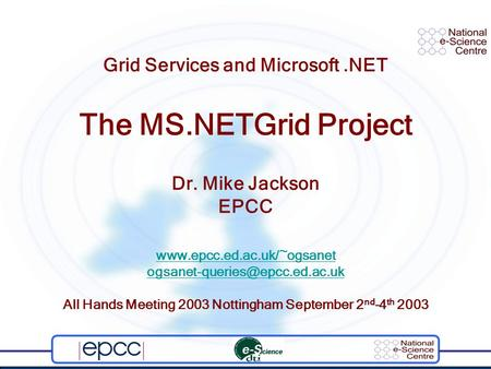 Grid Services and Microsoft.NET The MS.NETGrid Project Dr. Mike Jackson EPCC  All Hands Meeting.