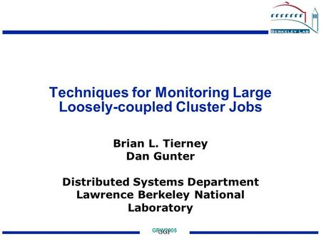 GPW2005 GGF Techniques for Monitoring Large Loosely-coupled Cluster Jobs Brian L. Tierney Dan Gunter Distributed Systems Department Lawrence Berkeley National.