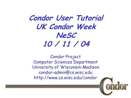 Condor Project Computer Sciences Department University of Wisconsin-Madison  Condor User Tutorial.