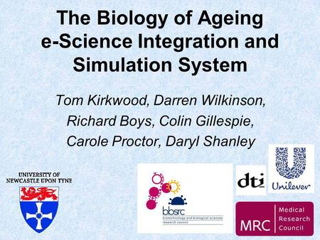 The Biology of Ageing e-Science Integration and Simulation System Tom Kirkwood, Darren Wilkinson, Richard Boys, Colin Gillespie, Carole Proctor, Daryl.