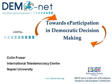 Loading… DEMO-net is a Network of Excellence funded by the European Commission www.demo-net.org Towards eParticipation in Democratic Decision Making Colin.