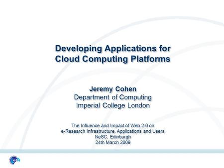 Developing Applications for Cloud Computing Platforms Jeremy Cohen Department of Computing Imperial College London The Influence and Impact of Web 2.0.