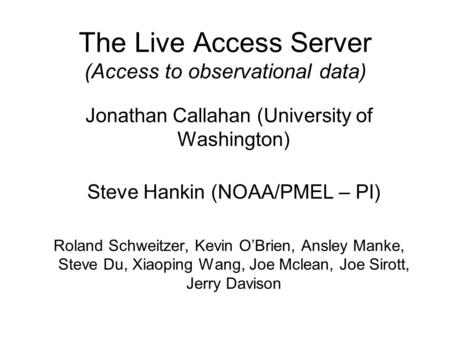 The Live Access Server (Access to observational data) Jonathan Callahan (University of Washington) Steve Hankin (NOAA/PMEL – PI) Roland Schweitzer, Kevin.