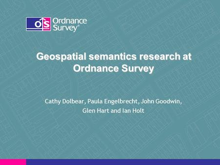 Geospatial semantics research at Ordnance Survey Cathy Dolbear, Paula Engelbrecht, John Goodwin, Glen Hart and Ian Holt.