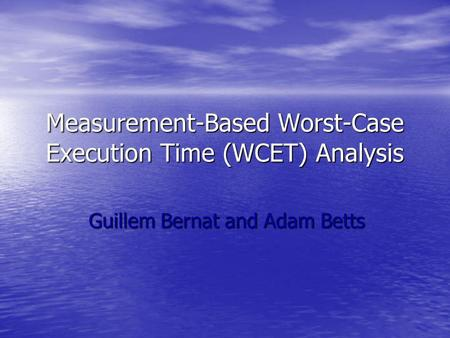 Measurement-Based Worst-Case Execution Time (WCET) Analysis Guillem Bernat and Adam Betts.