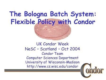 UK Condor Week NeSC – Scotland – Oct 2004 Condor Team Computer Sciences Department University of Wisconsin-Madison  The Bologna.