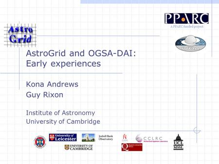 A PPARC funded project AstroGrid and OGSA-DAI: Early experiences Kona Andrews Guy Rixon Institute of Astronomy University of Cambridge.